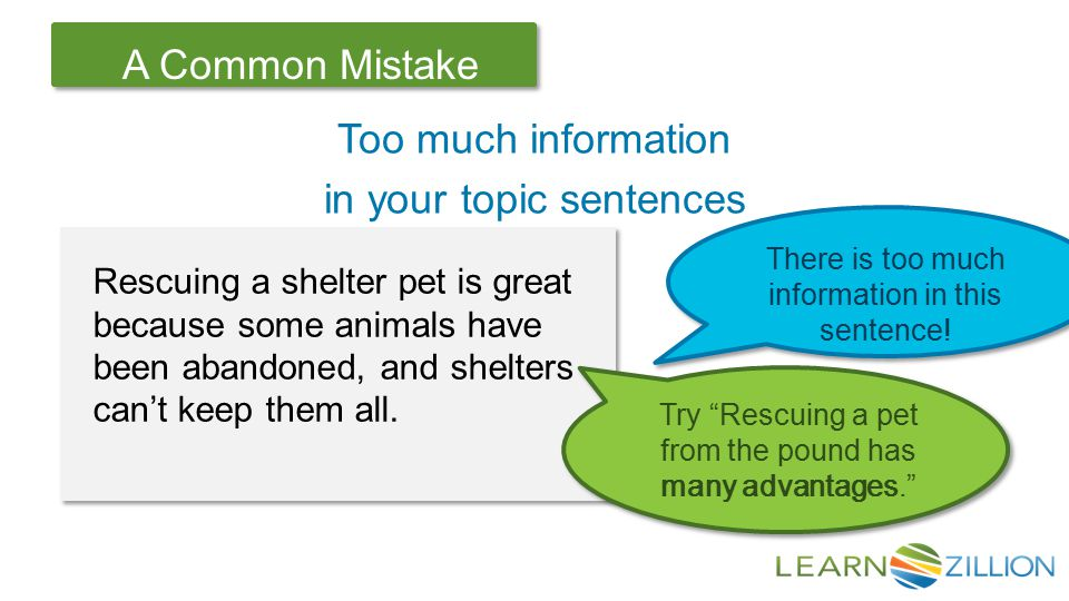 Let's Review A Common Mistake Too much information in your topic sentences Rescuing a shelter pet is great because some animals have been abandoned, and shelters can't keep them all.