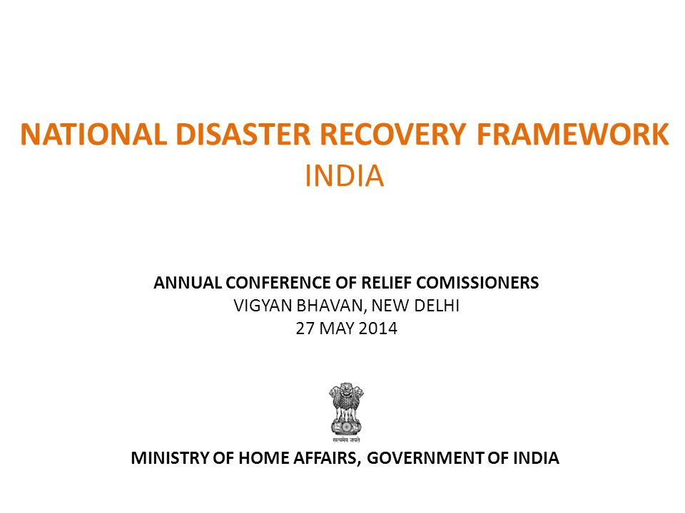 NATIONAL DISASTER RECOVERY FRAMEWORK INDIA ANNUAL CONFERENCE OF RELIEF COMISSIONERS VIGYAN BHAVAN, NEW DELHI 27 MAY 2014 MINISTRY OF HOME AFFAIRS, GOVERNMENT OF INDIA