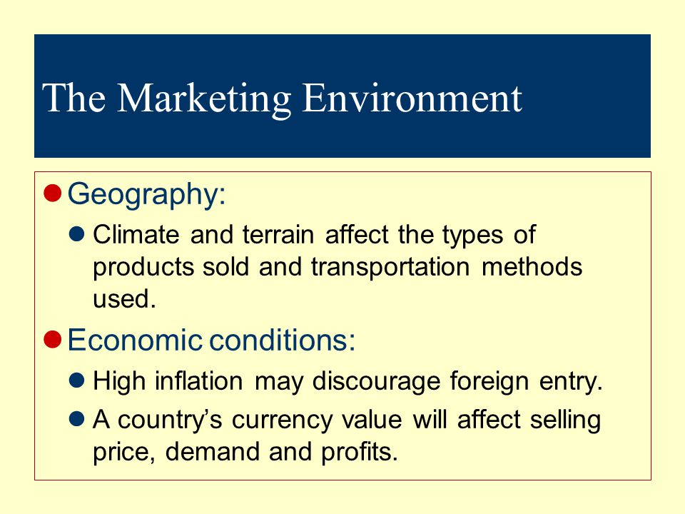 The Marketing Environment Geography: Climate and terrain affect the types of products sold and transportation methods used.