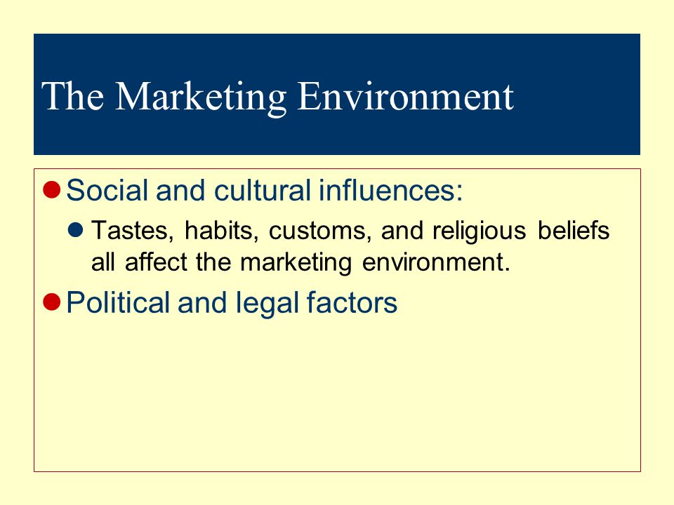 The Marketing Environment Social and cultural influences: Tastes, habits, customs, and religious beliefs all affect the marketing environment.