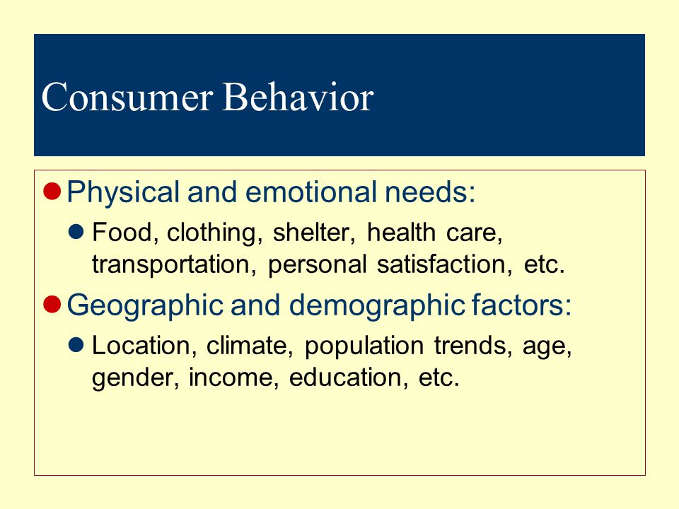 Consumer Behavior Physical and emotional needs: Food, clothing, shelter, health care, transportation, personal satisfaction, etc.