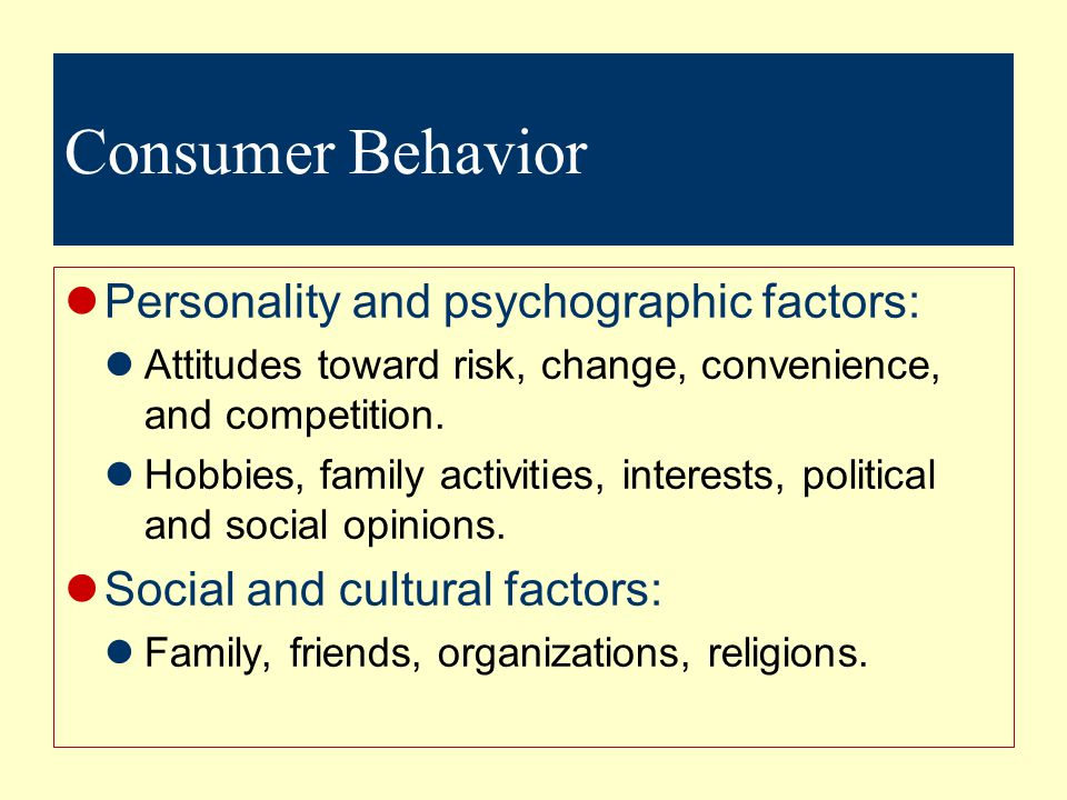 Consumer Behavior Personality and psychographic factors: Attitudes toward risk, change, convenience, and competition.