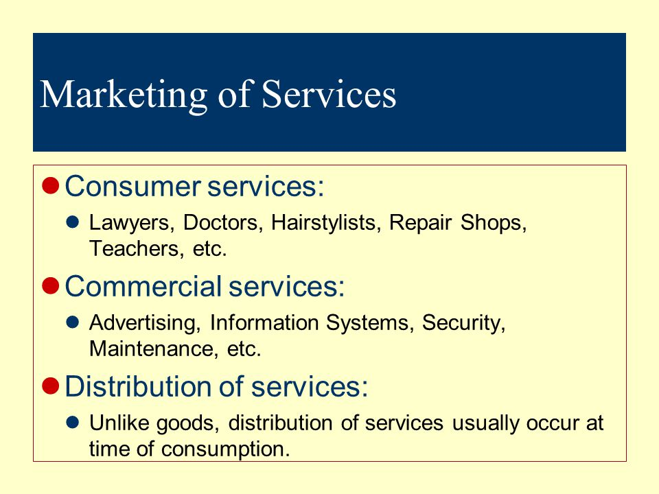 Marketing of Services Consumer services: Lawyers, Doctors, Hairstylists, Repair Shops, Teachers, etc.