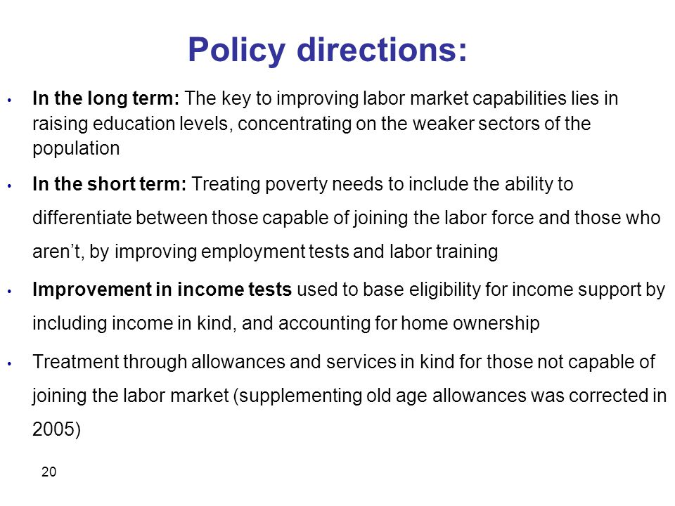 20 In the long term: The key to improving labor market capabilities lies in raising education levels, concentrating on the weaker sectors of the population In the short term: Treating poverty needs to include the ability to differentiate between those capable of joining the labor force and those who aren't, by improving employment tests and labor training Improvement in income tests used to base eligibility for income support by including income in kind, and accounting for home ownership Treatment through allowances and services in kind for those not capable of joining the labor market (supplementing old age allowances was corrected in 2005) Policy directions: