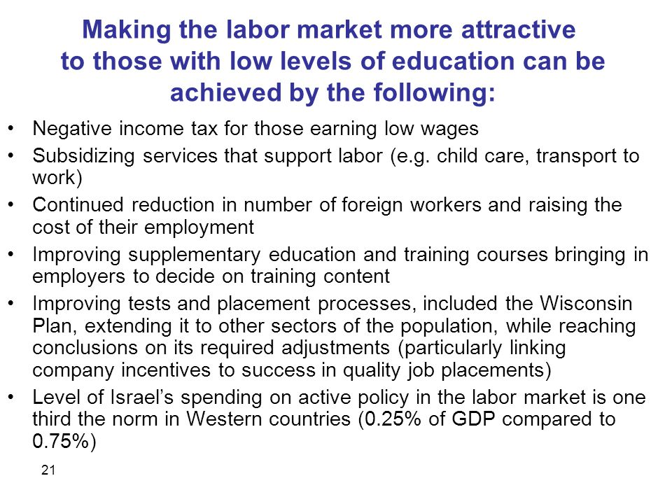 21 Making the labor market more attractive to those with low levels of education can be achieved by the following: Negative income tax for those earning low wages Subsidizing services that support labor (e.g.