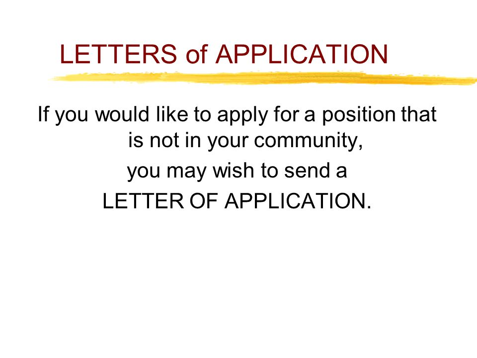 LETTERS of APPLICATION If you would like to apply for a position that is not in your community, you may wish to send a LETTER OF APPLICATION.