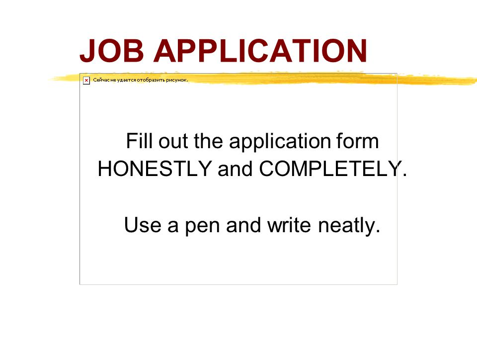 JOB APPLICATION Fill out the application form HONESTLY and COMPLETELY. Use a pen and write neatly.