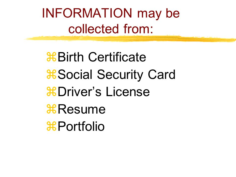 INFORMATION may be collected from:  Birth Certificate  Social Security Card  Driver's License  Resume  Portfolio