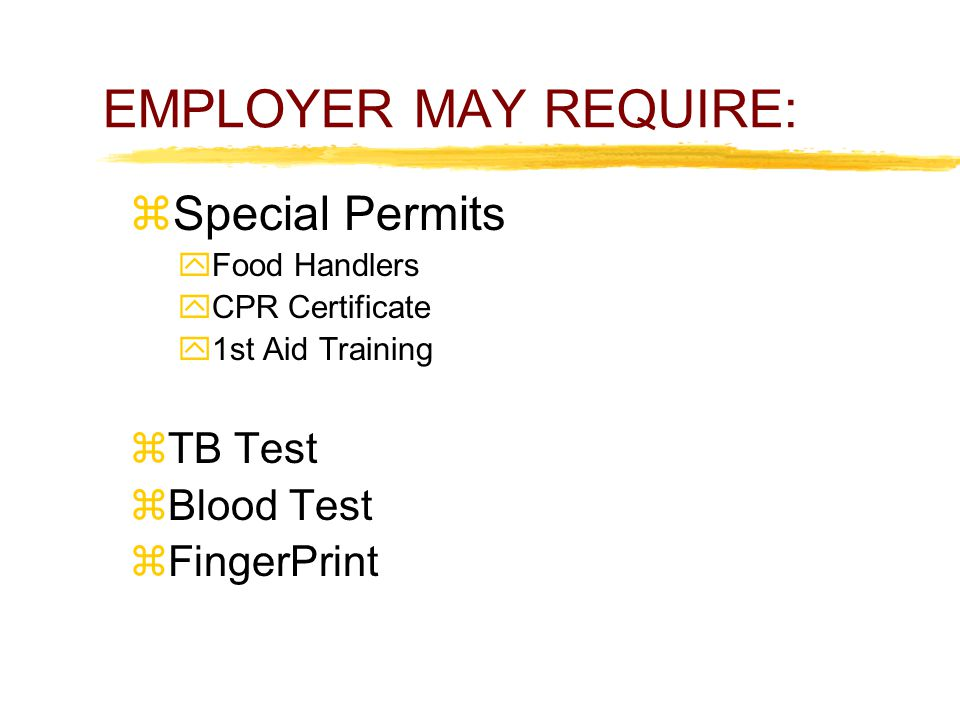 EMPLOYER MAY REQUIRE:  Special Permits  Food Handlers  CPR Certificate  1st Aid Training  TB Test  Blood Test  FingerPrint