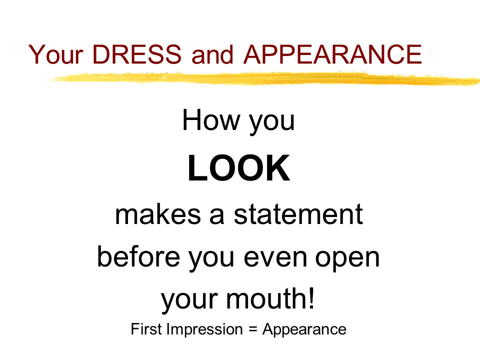 Your DRESS and APPEARANCE How you LOOK makes a statement before you even open your mouth.