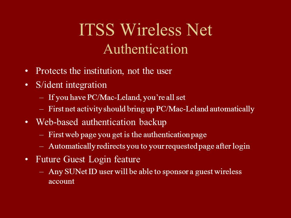 ITSS Wireless Net Authentication Protects the institution, not the user S/ident integration –If you have PC/Mac-Leland, you're all set –First net activity should bring up PC/Mac-Leland automatically Web-based authentication backup –First web page you get is the authentication page –Automatically redirects you to your requested page after login Future Guest Login feature –Any SUNet ID user will be able to sponsor a guest wireless account