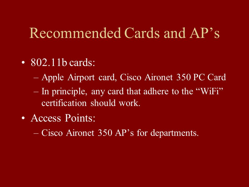Recommended Cards and AP's b cards: –Apple Airport card, Cisco Aironet 350 PC Card –In principle, any card that adhere to the WiFi certification should work.