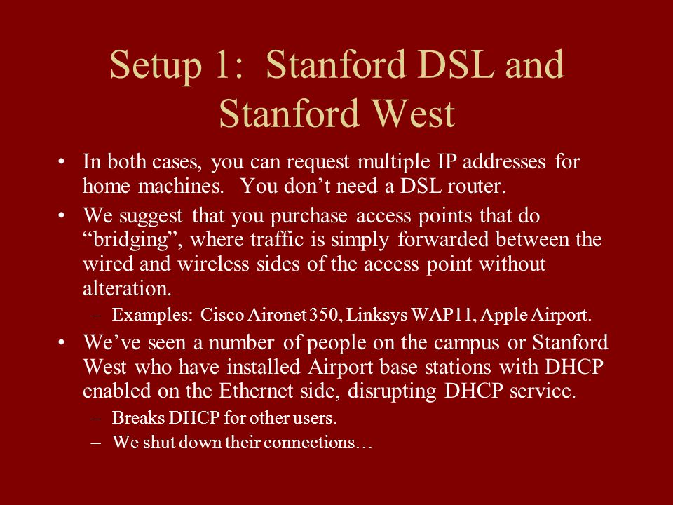 Setup 1: Stanford DSL and Stanford West In both cases, you can request multiple IP addresses for home machines.