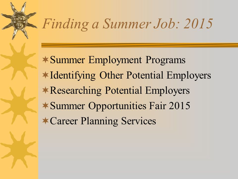 Finding a Summer Job: 2015  Summer Employment Programs  Identifying Other Potential Employers  Researching Potential Employers  Summer Opportunities Fair 2015  Career Planning Services