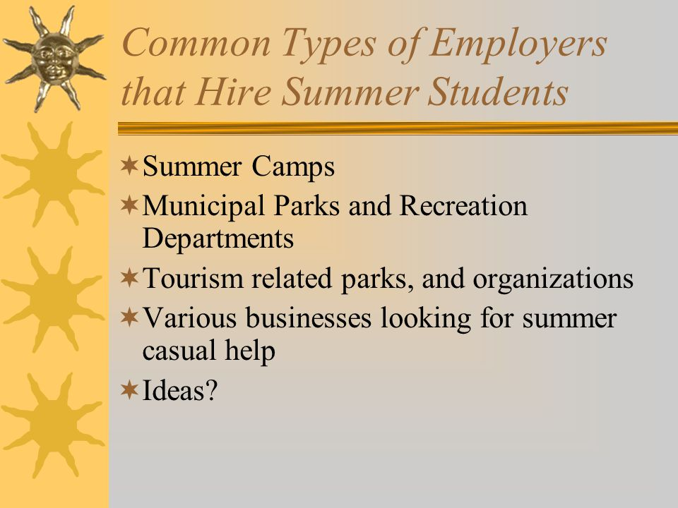 Common Types of Employers that Hire Summer Students  Summer Camps  Municipal Parks and Recreation Departments  Tourism related parks, and organizations  Various businesses looking for summer casual help  Ideas