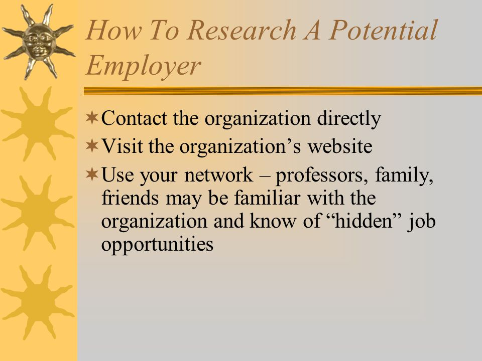 How To Research A Potential Employer  Contact the organization directly  Visit the organization's website  Use your network – professors, family, friends may be familiar with the organization and know of hidden job opportunities