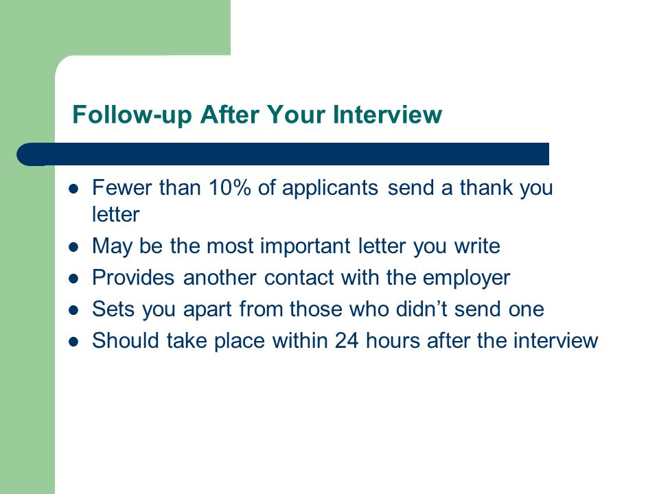 Follow-up After Your Interview Fewer than 10% of applicants send a thank you letter May be the most important letter you write Provides another contact with the employer Sets you apart from those who didn't send one Should take place within 24 hours after the interview