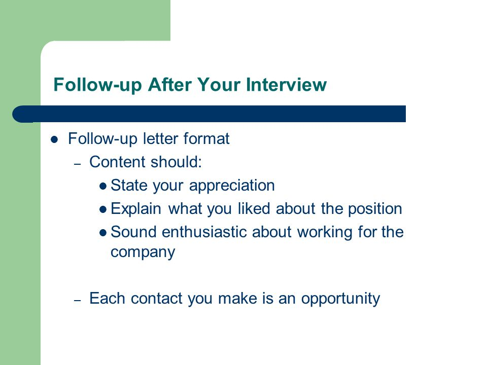 Follow-up After Your Interview Follow-up letter format – Content should: State your appreciation Explain what you liked about the position Sound enthusiastic about working for the company – Each contact you make is an opportunity