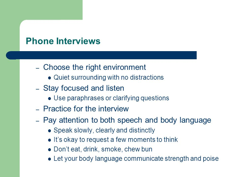 Phone Interviews – Choose the right environment Quiet surrounding with no distractions – Stay focused and listen Use paraphrases or clarifying questions – Practice for the interview – Pay attention to both speech and body language Speak slowly, clearly and distinctly It's okay to request a few moments to think Don't eat, drink, smoke, chew bun Let your body language communicate strength and poise