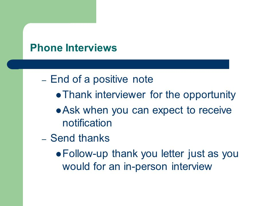 Phone Interviews – End of a positive note Thank interviewer for the opportunity Ask when you can expect to receive notification – Send thanks Follow-up thank you letter just as you would for an in-person interview