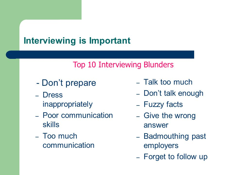 Interviewing is Important - Don't prepare – Dress inappropriately – Poor communication skills – Too much communication – Talk too much – Don't talk enough – Fuzzy facts – Give the wrong answer – Badmouthing past employers – Forget to follow up Top 10 Interviewing Blunders