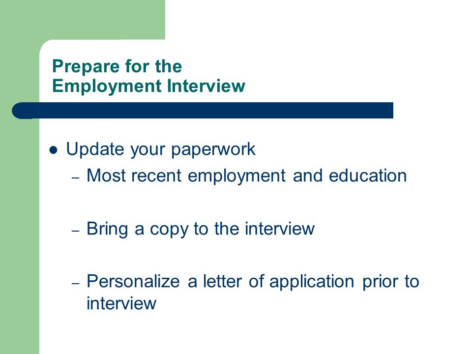 Prepare for the Employment Interview Update your paperwork – Most recent employment and education – Bring a copy to the interview – Personalize a letter of application prior to interview