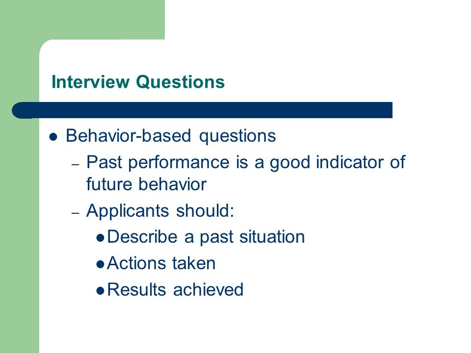 Interview Questions Behavior-based questions – Past performance is a good indicator of future behavior – Applicants should: Describe a past situation Actions taken Results achieved