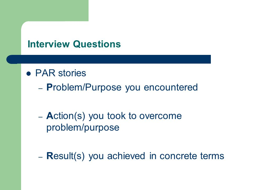 Interview Questions PAR stories – Problem/Purpose you encountered – Action(s) you took to overcome problem/purpose – Result(s) you achieved in concrete terms
