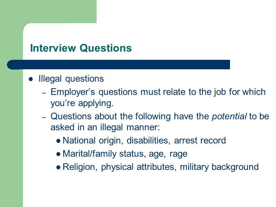 Interview Questions Illegal questions – Employer's questions must relate to the job for which you're applying.