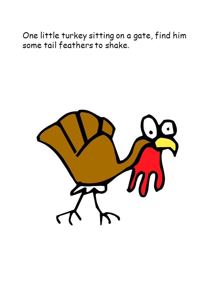 One little turkey sitting on a gate, find him some tail feathers to shake.