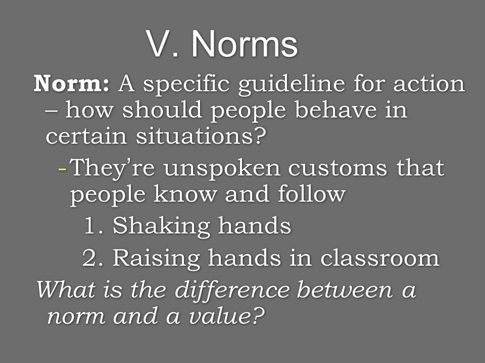 V. Norms Norm: A specific guideline for action – how should people behave in certain situations.