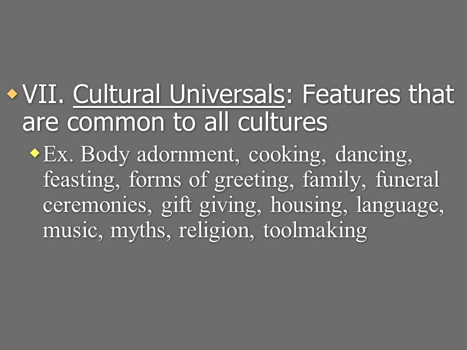  VII. Cultural Universals: Features that are common to all cultures  Ex.
