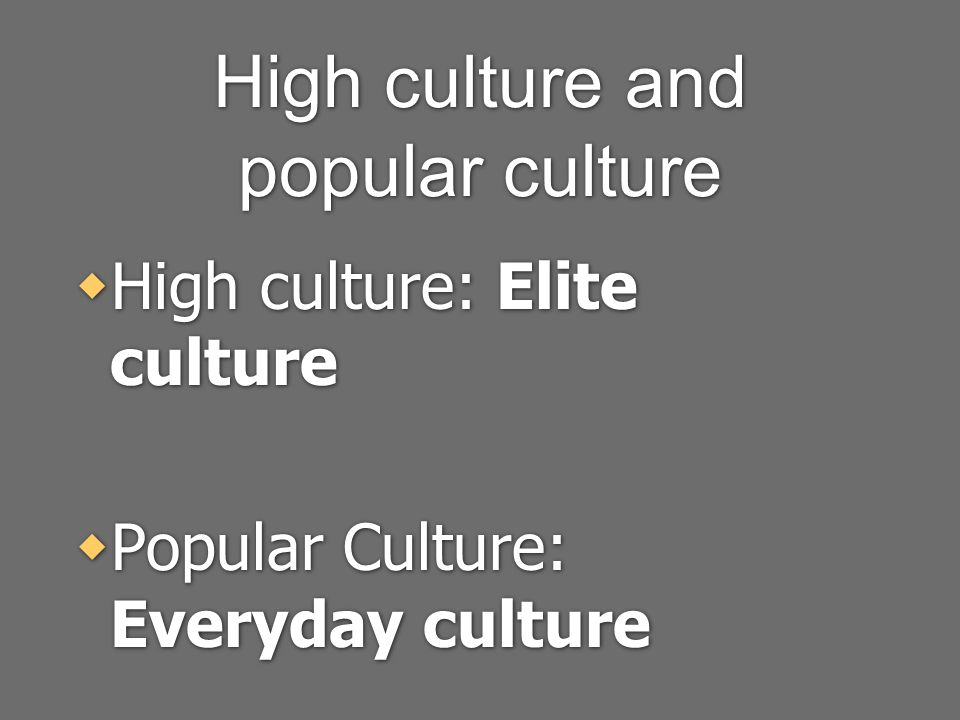 High culture and popular culture  High culture: Elite culture  Popular Culture: Everyday culture  High culture: Elite culture  Popular Culture: Everyday culture