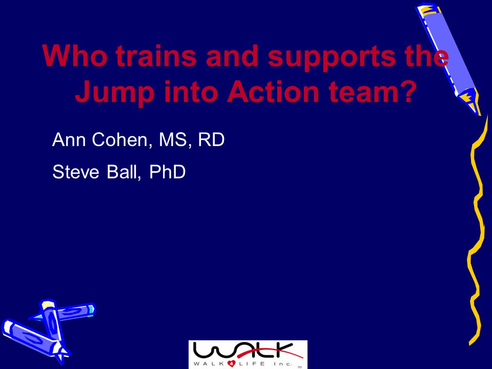 Who trains and supports the Jump into Action team Ann Cohen, MS, RD Steve Ball, PhD