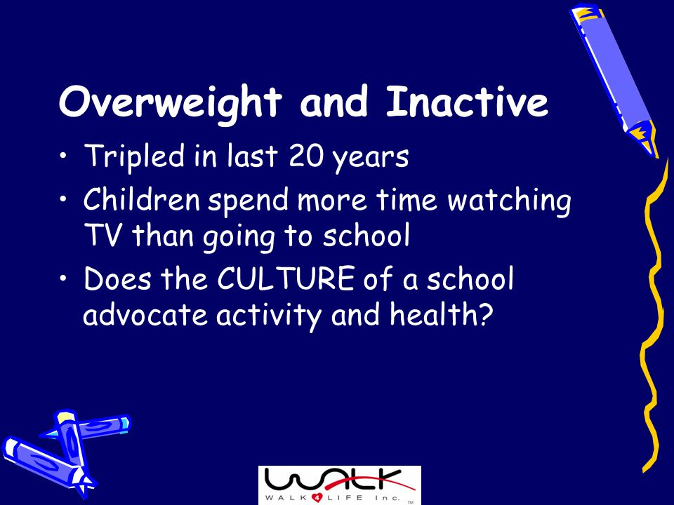 Overweight and Inactive Tripled in last 20 years Children spend more time watching TV than going to school Does the CULTURE of a school advocate activity and health