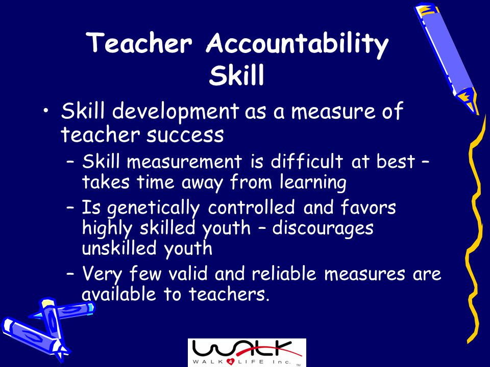 Teacher Accountability Skill Skill development as a measure of teacher success –Skill measurement is difficult at best – takes time away from learning –Is genetically controlled and favors highly skilled youth – discourages unskilled youth –Very few valid and reliable measures are available to teachers.