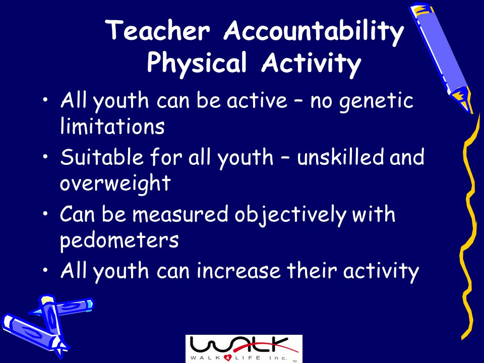 Teacher Accountability Physical Activity All youth can be active – no genetic limitations Suitable for all youth – unskilled and overweight Can be measured objectively with pedometers All youth can increase their activity