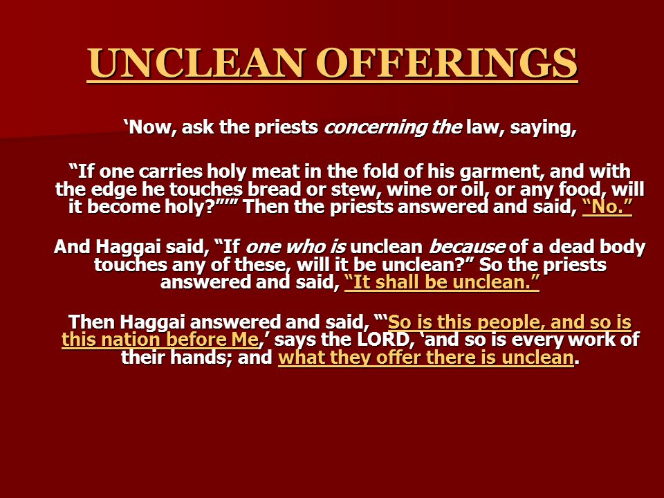 UNCLEAN OFFERINGS 'Now, ask the priests concerning the law, saying, If one carries holy meat in the fold of his garment, and with the edge he touches bread or stew, wine or oil, or any food, will it become holy ' Then the priests answered and said, No. And Haggai said, If one who is unclean because of a dead body touches any of these, will it be unclean So the priests answered and said, It shall be unclean. Then Haggai answered and said, 'So is this people, and so is this nation before Me,' says the LORD, 'and so is every work of their hands; and what they offer there is unclean.