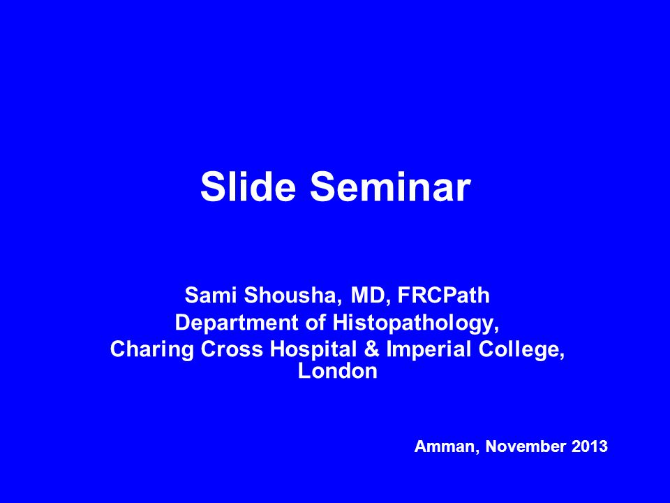Slide Seminar Sami Shousha, MD, FRCPath Department of Histopathology, Charing Cross Hospital & Imperial College, London Amman, November 2013