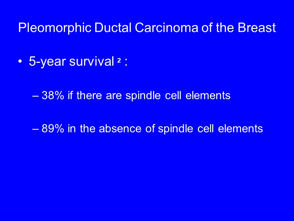 Pleomorphic Ductal Carcinoma of the Breast 5-year survival 2 : –38% if there are spindle cell elements –89% in the absence of spindle cell elements