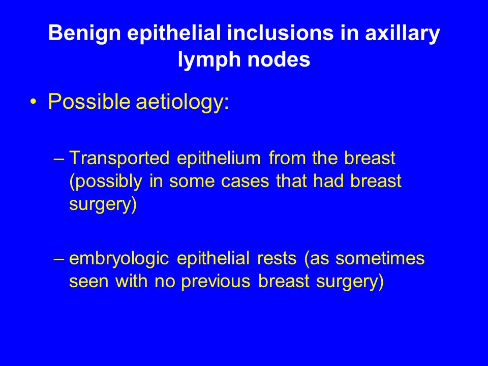 Benign epithelial inclusions in axillary lymph nodes Possible aetiology: –Transported epithelium from the breast (possibly in some cases that had breast surgery) –embryologic epithelial rests (as sometimes seen with no previous breast surgery)