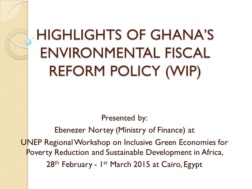 HIGHLIGHTS OF GHANA'S ENVIRONMENTAL FISCAL REFORM POLICY (WIP) Presented by: Ebenezer Nortey (Ministry of Finance) at UNEP Regional Workshop on Inclusive Green Economies for Poverty Reduction and Sustainable Development in Africa, 28 th February - 1 st March 2015 at Cairo, Egypt