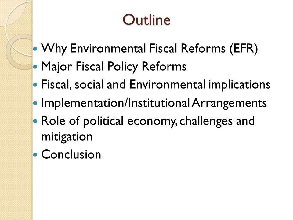 Outline Why Environmental Fiscal Reforms (EFR) Major Fiscal Policy Reforms Fiscal, social and Environmental implications Implementation/Institutional Arrangements Role of political economy, challenges and mitigation Conclusion