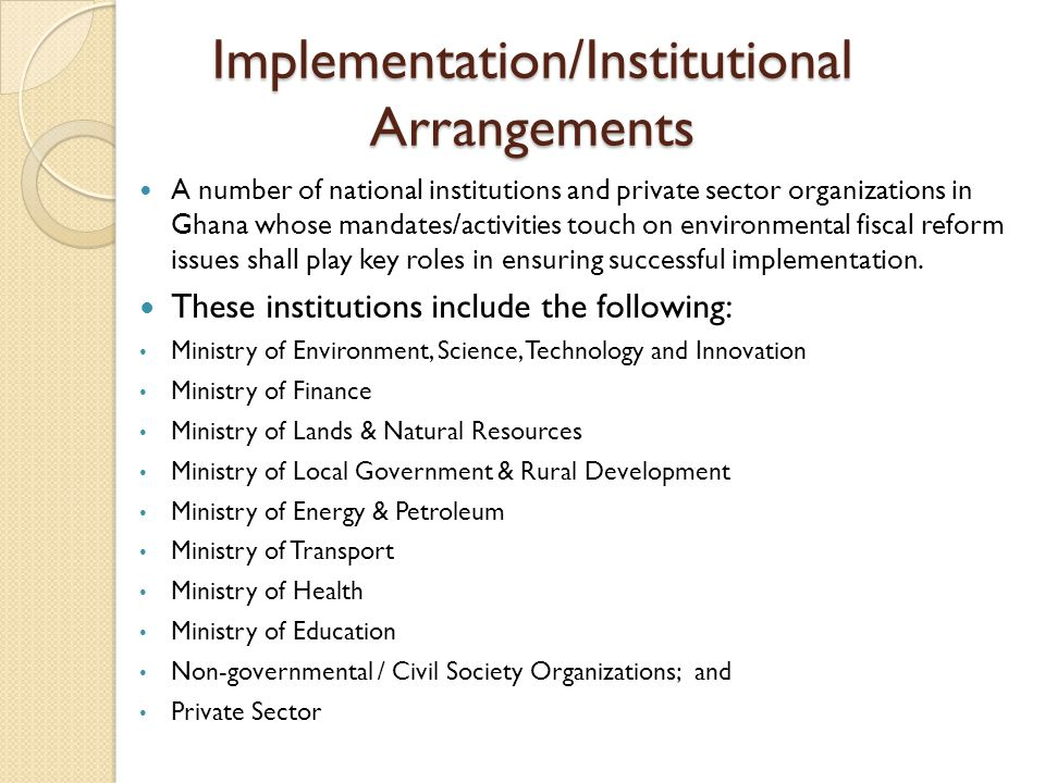 Implementation/Institutional Arrangements A number of national institutions and private sector organizations in Ghana whose mandates/activities touch on environmental fiscal reform issues shall play key roles in ensuring successful implementation.