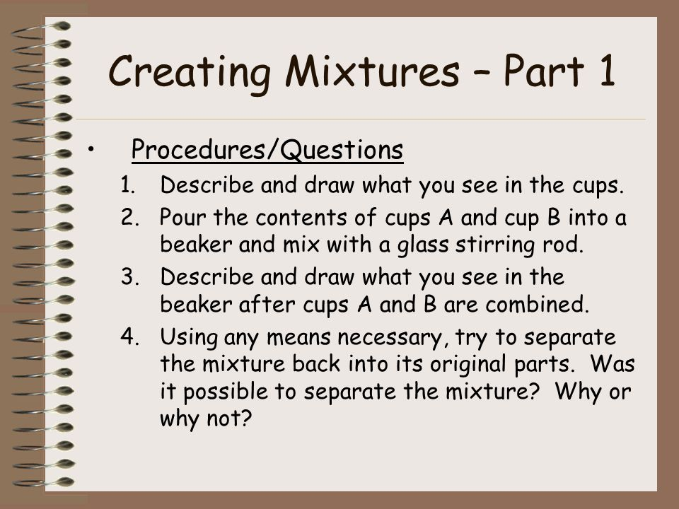 Creating Mixtures – Part 1 Procedures/Questions 1.Describe and draw what you see in the cups.