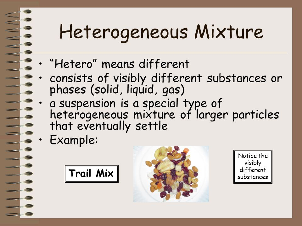 Heterogeneous Mixture Hetero means different consists of visibly different substances or phases (solid, liquid, gas) a suspension is a special type of heterogeneous mixture of larger particles that eventually settle Example: Trail Mix Notice the visibly different substances