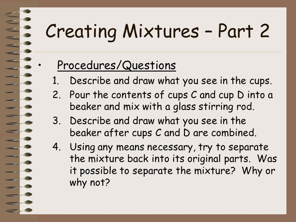 Creating Mixtures – Part 2 Procedures/Questions 1.Describe and draw what you see in the cups.