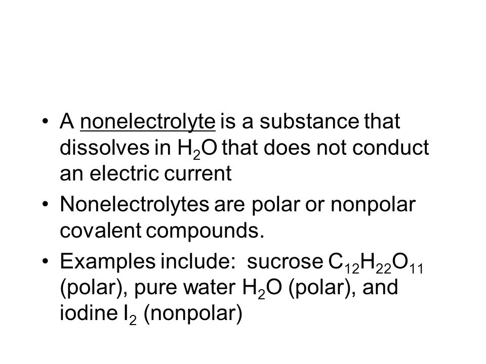 A nonelectrolyte is a substance that dissolves in H 2 O that does not conduct an electric current Nonelectrolytes are polar or nonpolar covalent compounds.