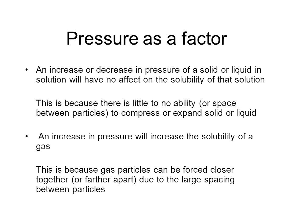 Pressure as a factor An increase or decrease in pressure of a solid or liquid in solution will have no affect on the solubility of that solution This is because there is little to no ability (or space between particles) to compress or expand solid or liquid An increase in pressure will increase the solubility of a gas This is because gas particles can be forced closer together (or farther apart) due to the large spacing between particles
