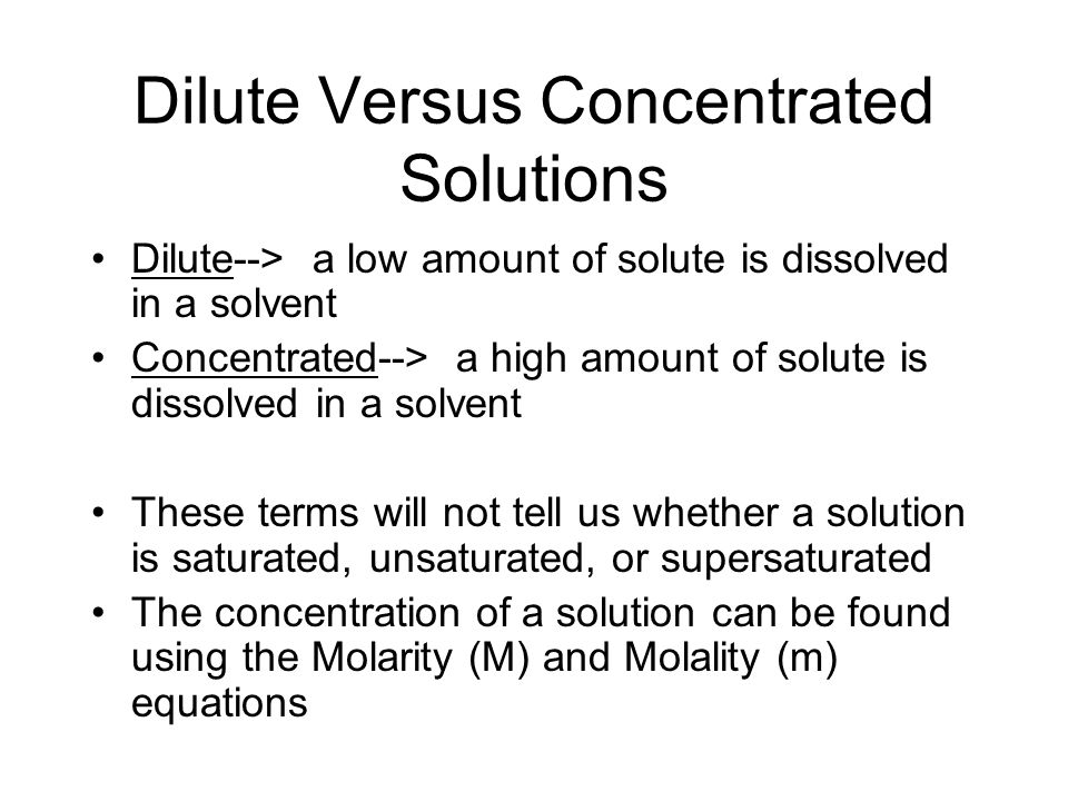 Dilute Versus Concentrated Solutions Dilute--> a low amount of solute is dissolved in a solvent Concentrated--> a high amount of solute is dissolved in a solvent These terms will not tell us whether a solution is saturated, unsaturated, or supersaturated The concentration of a solution can be found using the Molarity (M) and Molality (m) equations